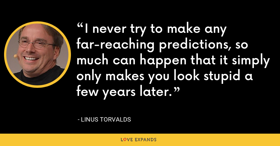 I never try to make any far-reaching predictions, so much can happen that it simply only makes you look stupid a few years later. - Linus Torvalds