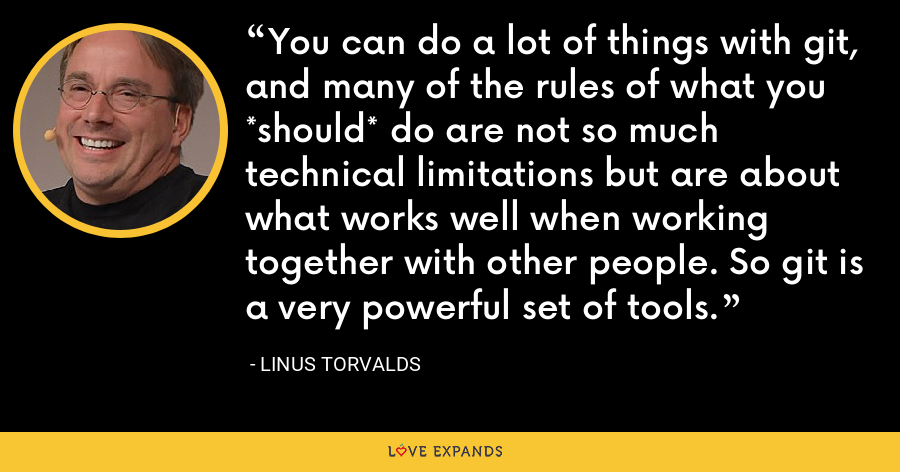 You can do a lot of things with git, and many of the rules of what you *should* do are not so much technical limitations but are about what works well when working together with other people. So git is a very powerful set of tools. - Linus Torvalds