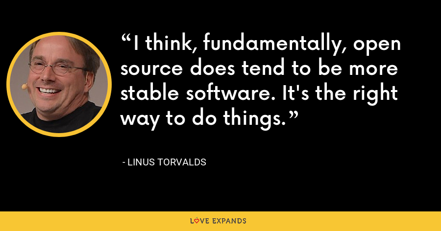 I think, fundamentally, open source does tend to be more stable software. It's the right way to do things. - Linus Torvalds