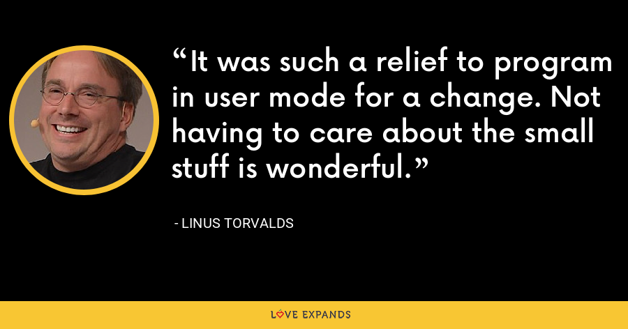 It was such a relief to program in user mode for a change. Not having to care about the small stuff is wonderful. - Linus Torvalds