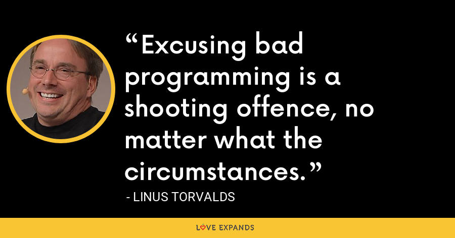 Excusing bad programming is a shooting offence, no matter what the circumstances. - Linus Torvalds