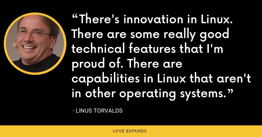 There's innovation in Linux. There are some really good technical features that I'm proud of. There are capabilities in Linux that aren't in other operating systems. - Linus Torvalds