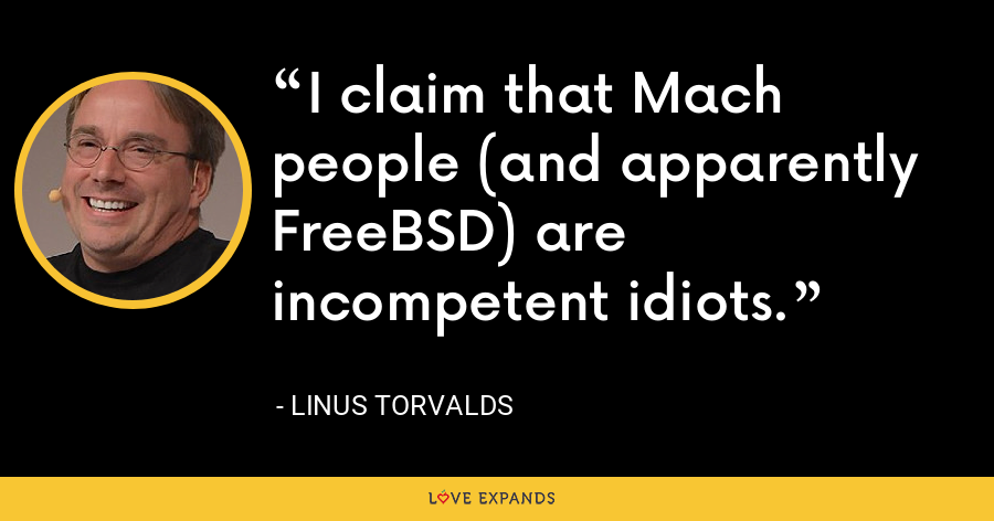 I claim that Mach people (and apparently FreeBSD) are incompetent idiots. - Linus Torvalds