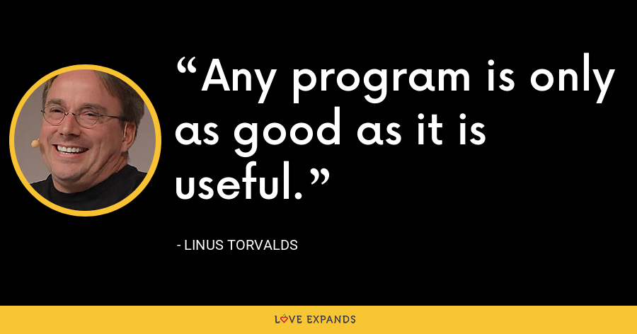 Any program is only as good as it is useful. - Linus Torvalds