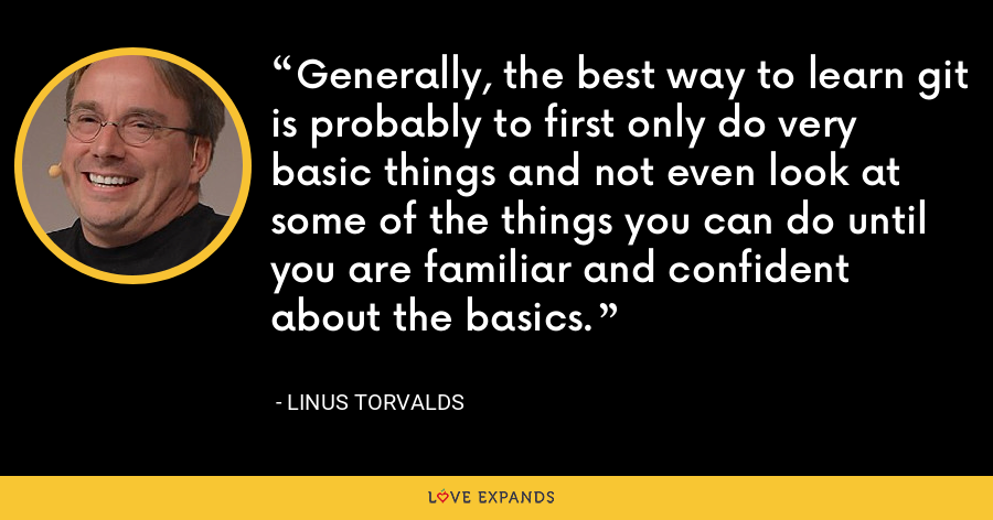Generally, the best way to learn git is probably to first only do very basic things and not even look at some of the things you can do until you are familiar and confident about the basics. - Linus Torvalds