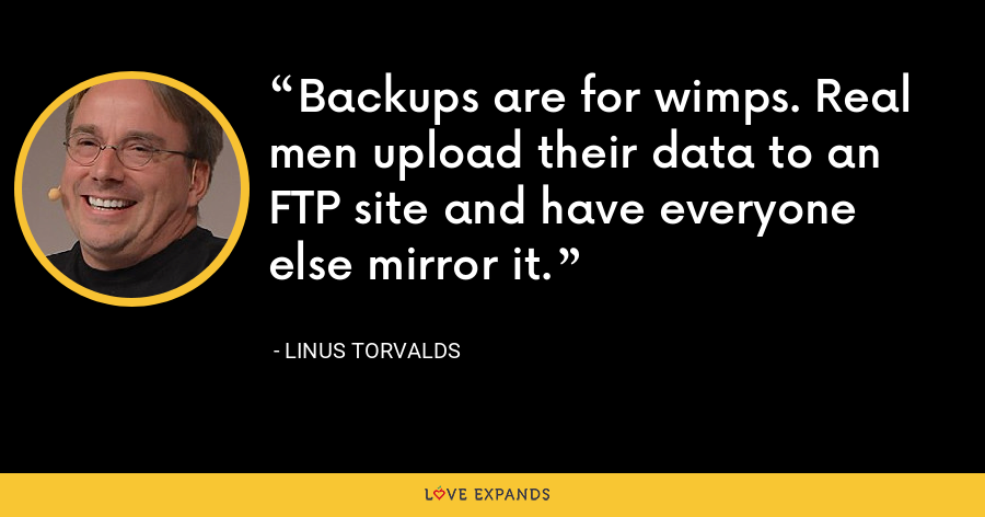 Backups are for wimps. Real men upload their data to an FTP site and have everyone else mirror it. - Linus Torvalds