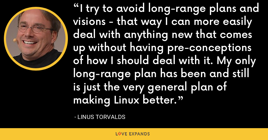 I try to avoid long-range plans and visions - that way I can more easily deal with anything new that comes up without having pre-conceptions of how I should deal with it. My only long-range plan has been and still is just the very general plan of making Linux better. - Linus Torvalds