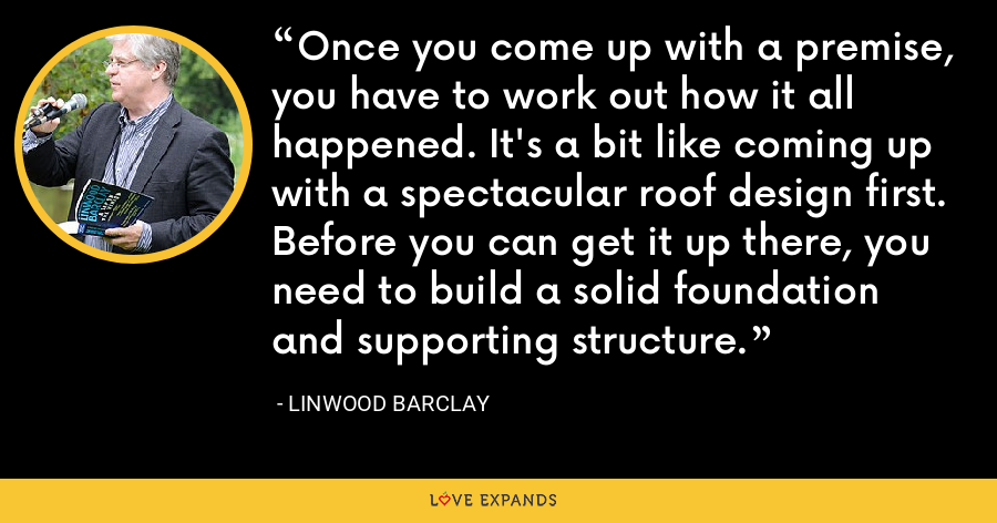 Once you come up with a premise, you have to work out how it all happened. It's a bit like coming up with a spectacular roof design first. Before you can get it up there, you need to build a solid foundation and supporting structure. - Linwood Barclay
