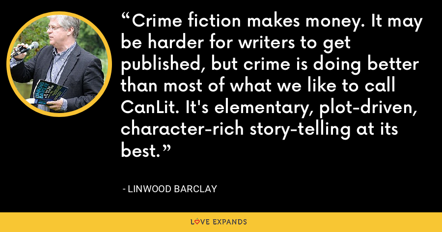 Crime fiction makes money. It may be harder for writers to get published, but crime is doing better than most of what we like to call CanLit. It's elementary, plot-driven, character-rich story-telling at its best. - Linwood Barclay