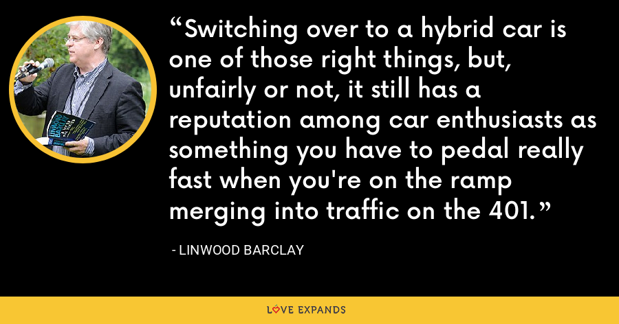 Switching over to a hybrid car is one of those right things, but, unfairly or not, it still has a reputation among car enthusiasts as something you have to pedal really fast when you're on the ramp merging into traffic on the 401. - Linwood Barclay