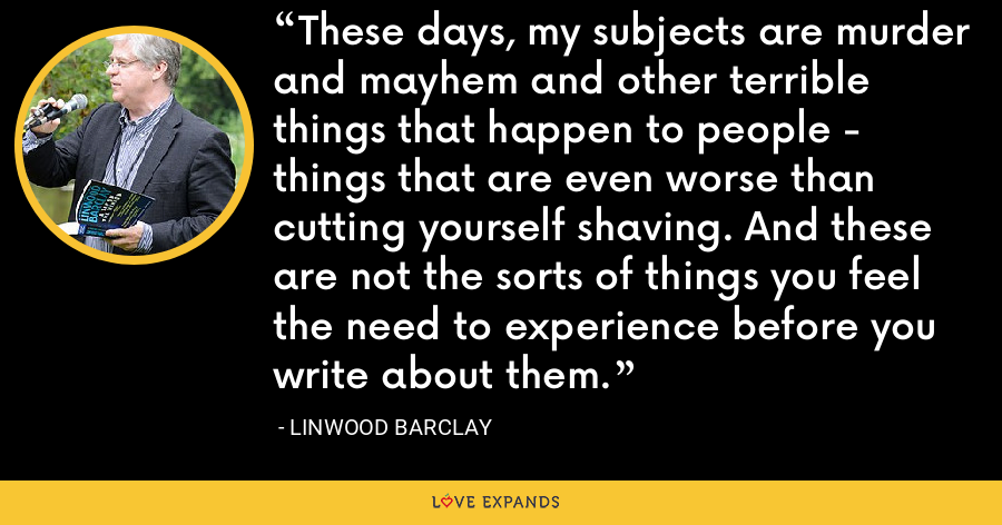 These days, my subjects are murder and mayhem and other terrible things that happen to people - things that are even worse than cutting yourself shaving. And these are not the sorts of things you feel the need to experience before you write about them. - Linwood Barclay