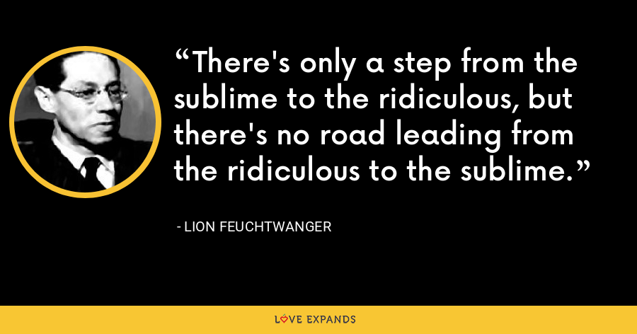 There's only a step from the sublime to the ridiculous, but there's no road leading from the ridiculous to the sublime. - Lion Feuchtwanger