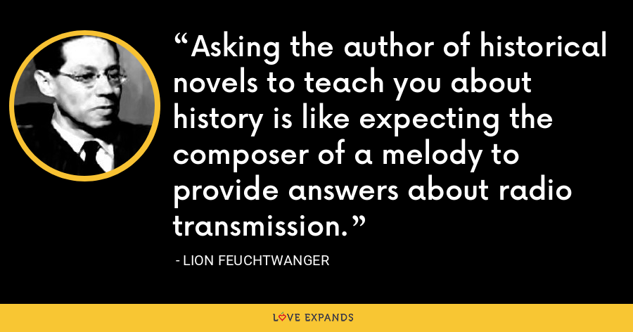 Asking the author of historical novels to teach you about history is like expecting the composer of a melody to provide answers about radio transmission. - Lion Feuchtwanger