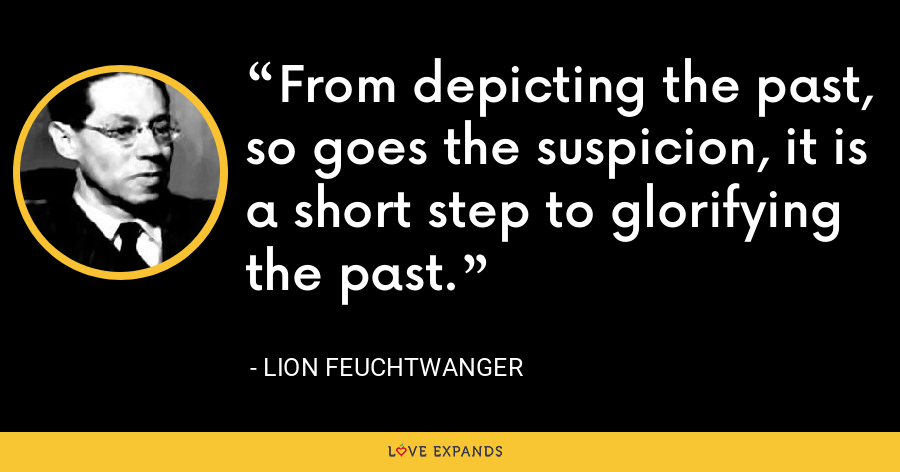 From depicting the past, so goes the suspicion, it is a short step to glorifying the past. - Lion Feuchtwanger