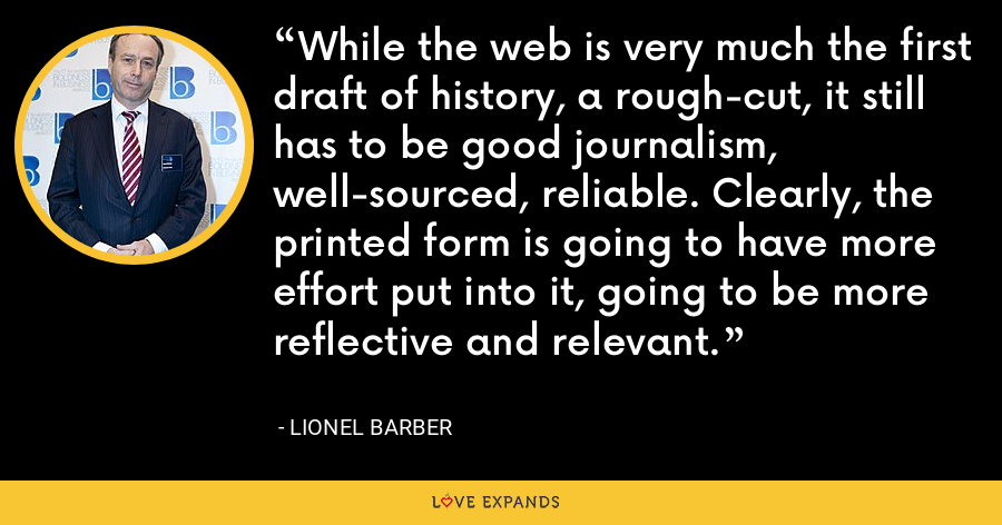 While the web is very much the first draft of history, a rough-cut, it still has to be good journalism, well-sourced, reliable. Clearly, the printed form is going to have more effort put into it, going to be more reflective and relevant. - Lionel Barber
