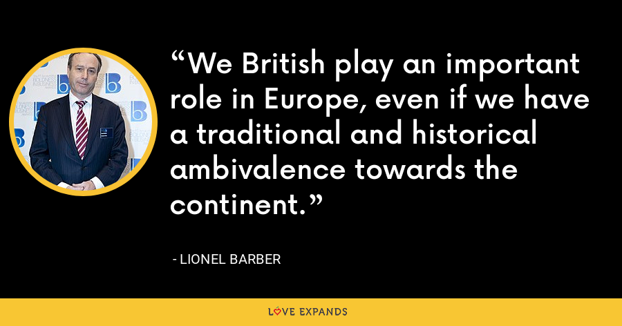 We British play an important role in Europe, even if we have a traditional and historical ambivalence towards the continent. - Lionel Barber