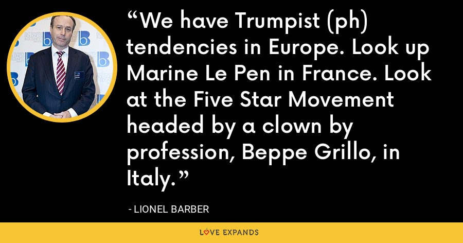 We have Trumpist (ph) tendencies in Europe. Look up Marine Le Pen in France. Look at the Five Star Movement headed by a clown by profession, Beppe Grillo, in Italy. - Lionel Barber