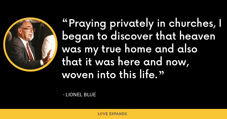 Praying privately in churches, I began to discover that heaven was my true home and also that it was here and now, woven into this life. - Lionel Blue