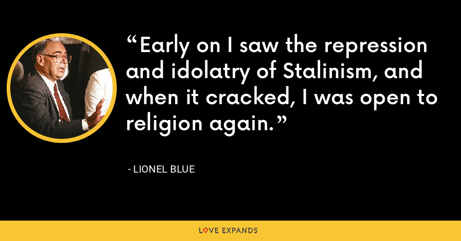 Early on I saw the repression and idolatry of Stalinism, and when it cracked, I was open to religion again. - Lionel Blue
