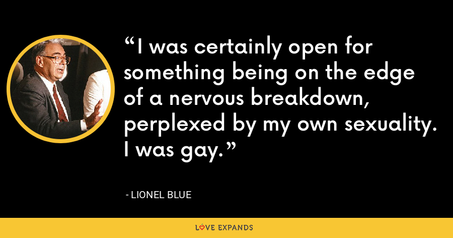 I was certainly open for something being on the edge of a nervous breakdown, perplexed by my own sexuality. I was gay. - Lionel Blue