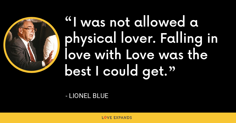 I was not allowed a physical lover. Falling in love with Love was the best I could get. - Lionel Blue
