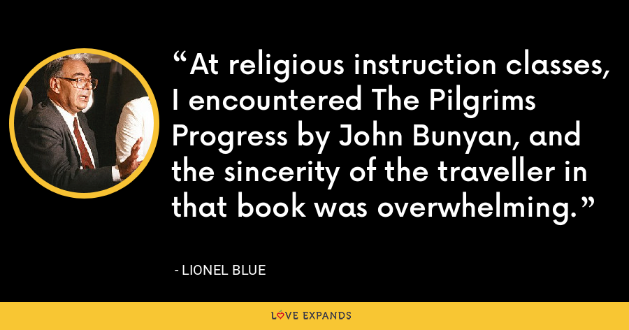 At religious instruction classes, I encountered The Pilgrims Progress by John Bunyan, and the sincerity of the traveller in that book was overwhelming. - Lionel Blue