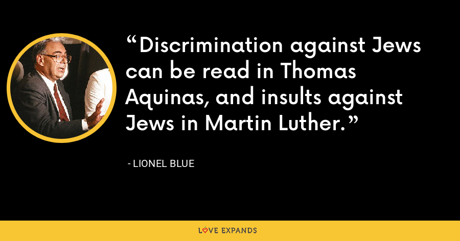 Discrimination against Jews can be read in Thomas Aquinas, and insults against Jews in Martin Luther. - Lionel Blue