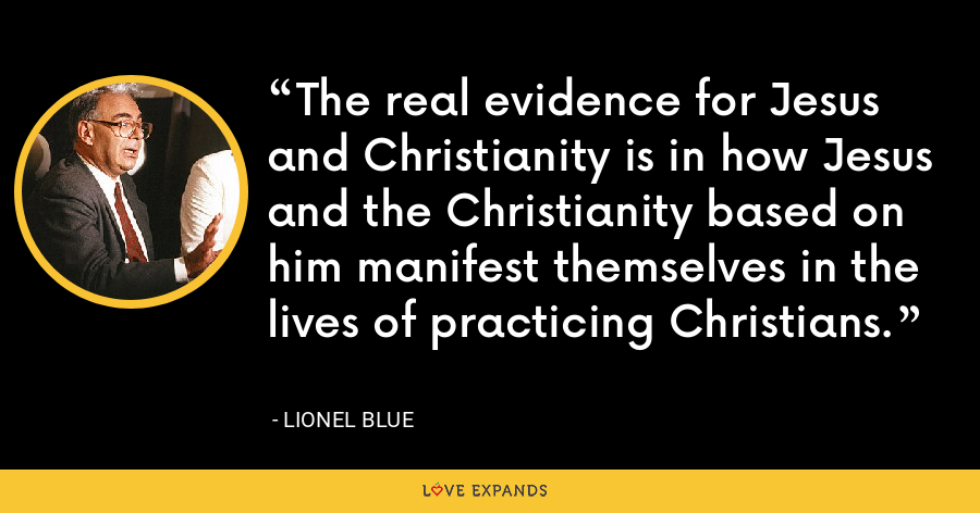 The real evidence for Jesus and Christianity is in how Jesus and the Christianity based on him manifest themselves in the lives of practicing Christians. - Lionel Blue