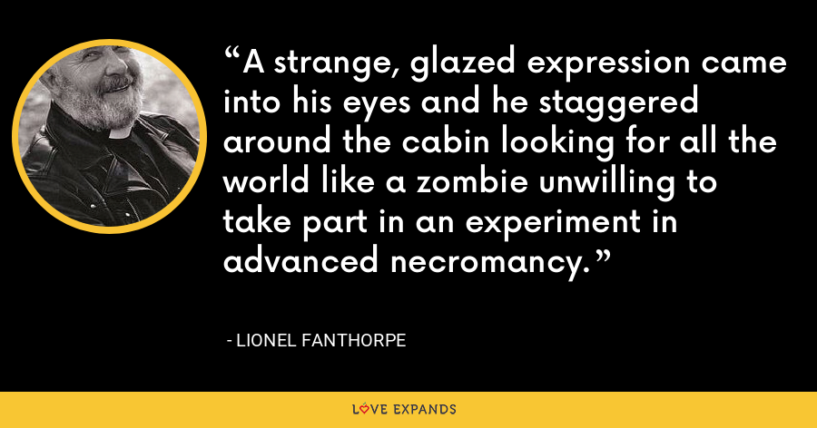 A strange, glazed expression came into his eyes and he staggered around the cabin looking for all the world like a zombie unwilling to take part in an experiment in advanced necromancy. - Lionel Fanthorpe