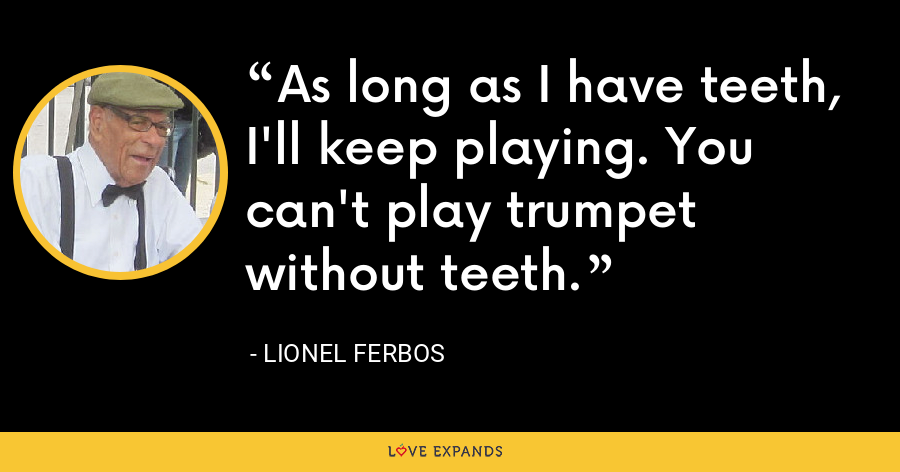 As long as I have teeth, I'll keep playing. You can't play trumpet without teeth. - Lionel Ferbos