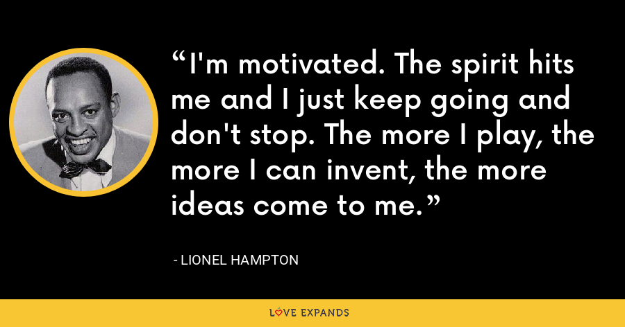 I'm motivated. The spirit hits me and I just keep going and don't stop. The more I play, the more I can invent, the more ideas come to me. - Lionel Hampton