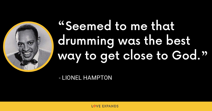 Seemed to me that drumming was the best way to get close to God. - Lionel Hampton