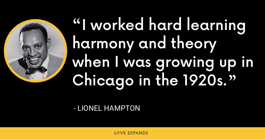 I worked hard learning harmony and theory when I was growing up in Chicago in the 1920s. - Lionel Hampton