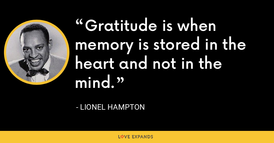 Gratitude is when memory is stored in the heart and not in the mind. - Lionel Hampton