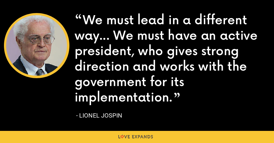 We must lead in a different way... We must have an active president, who gives strong direction and works with the government for its implementation. - Lionel Jospin