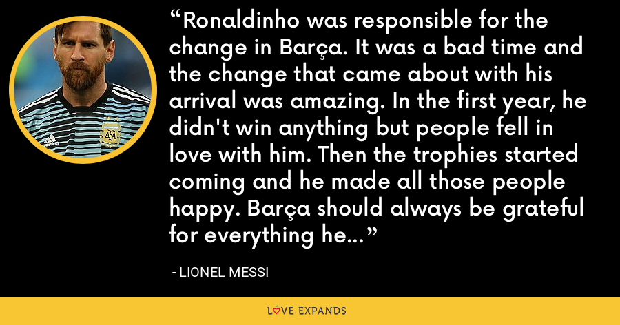 Ronaldinho was responsible for the change in Barça. It was a bad time and the change that came about with his arrival was amazing. In the first year, he didn't win anything but people fell in love with him. Then the trophies started coming and he made all those people happy. Barça should always be grateful for everything he did. - Lionel Messi