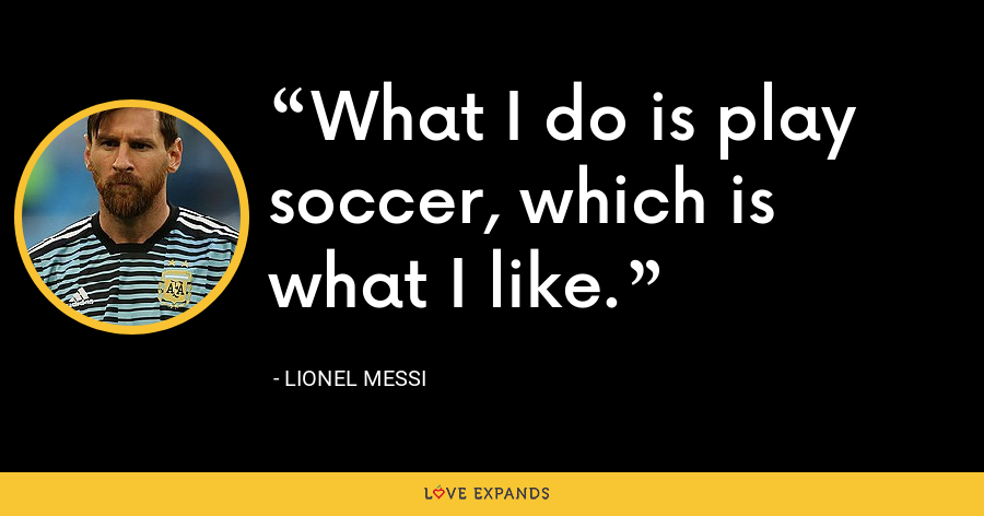 What I do is play soccer, which is what I like. - Lionel Messi