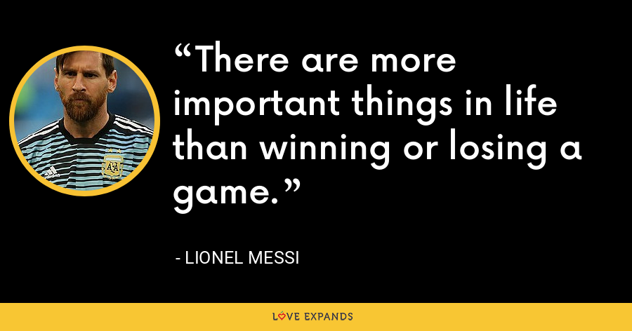 There are more important things in life than winning or losing a game. - Lionel Messi