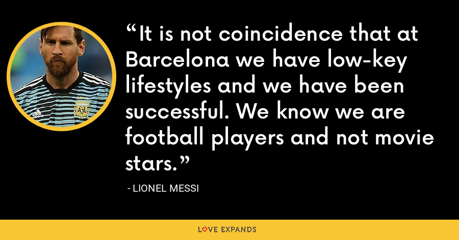 It is not coincidence that at Barcelona we have low-key lifestyles and we have been successful. We know we are football players and not movie stars. - Lionel Messi