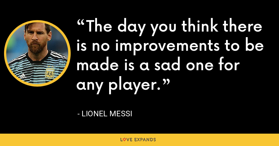The day you think there is no improvements to be made is a sad one for any player. - Lionel Messi