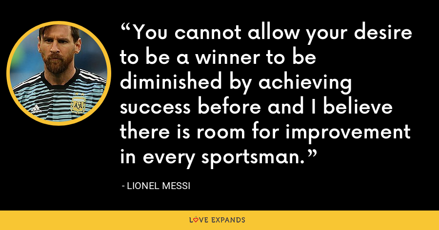 You cannot allow your desire to be a winner to be diminished by achieving success before and I believe there is room for improvement in every sportsman. - Lionel Messi