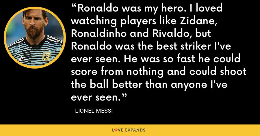 Ronaldo was my hero. I loved watching players like Zidane, Ronaldinho and Rivaldo, but Ronaldo was the best striker I've ever seen. He was so fast he could score from nothing and could shoot the ball better than anyone I've ever seen. - Lionel Messi