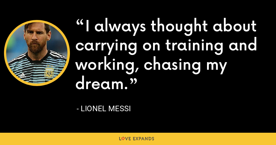 I always thought about carrying on training and working, chasing my dream. - Lionel Messi