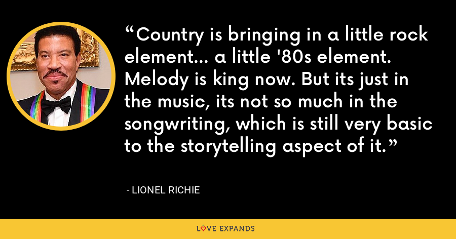 Country is bringing in a little rock element... a little '80s element. Melody is king now. But its just in the music, its not so much in the songwriting, which is still very basic to the storytelling aspect of it. - Lionel Richie