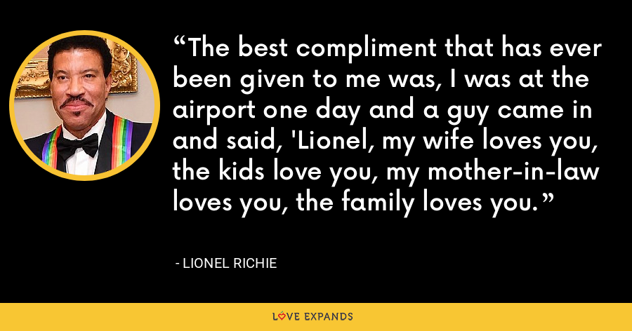 The best compliment that has ever been given to me was, I was at the airport one day and a guy came in and said, 'Lionel, my wife loves you, the kids love you, my mother-in-law loves you, the family loves you. - Lionel Richie