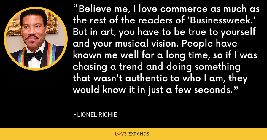 Believe me, I love commerce as much as the rest of the readers of 'Businessweek.' But in art, you have to be true to yourself and your musical vision. People have known me well for a long time, so if I was chasing a trend and doing something that wasn't authentic to who I am, they would know it in just a few seconds. - Lionel Richie