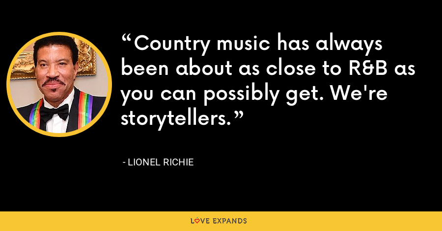 Country music has always been about as close to R&B as you can possibly get. We're storytellers. - Lionel Richie