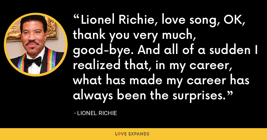 Lionel Richie, love song, OK, thank you very much, good-bye. And all of a sudden I realized that, in my career, what has made my career has always been the surprises. - Lionel Richie
