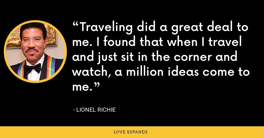 Traveling did a great deal to me. I found that when I travel and just sit in the corner and watch, a million ideas come to me. - Lionel Richie