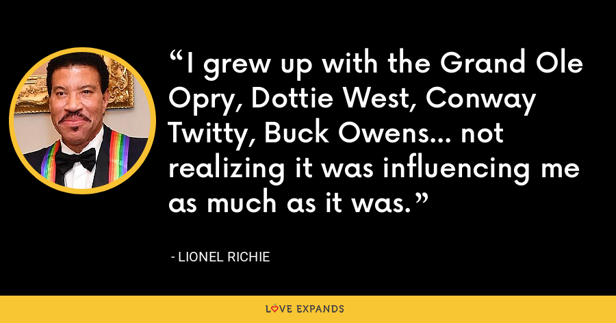 I grew up with the Grand Ole Opry, Dottie West, Conway Twitty, Buck Owens... not realizing it was influencing me as much as it was. - Lionel Richie